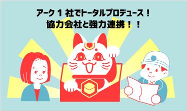 アーク1社でトータルプロデュース!協力会社と強力連携!!